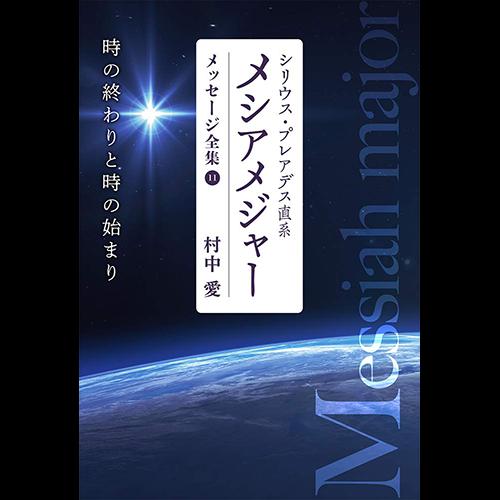 シリウス・プレアデス直系 メシアメジャー メッセージ全集11 時の終わりと時の始まり